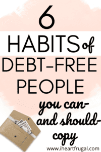6 Habits of Debt-Free People You Can and Should Copy. Do you want to live a life without debt? Learn to get out of debt and stay out of debt with these debt-free habits.